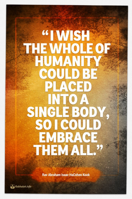 """I Wish the Whole of Humanity Could be Placed into a Single Body, So I Could Embrace them All"" - Rav Kook"