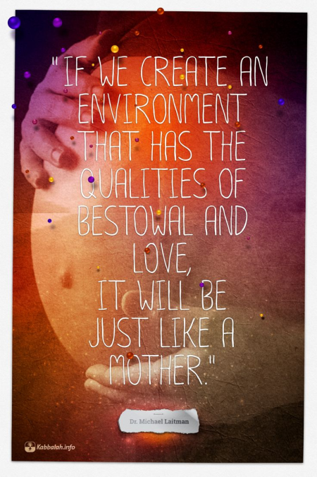 If we create an environment that has the qualities of bestowal and love, it will be just like a mother