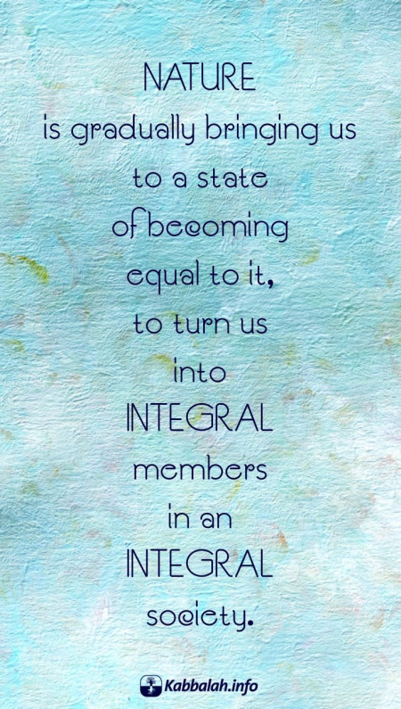 Nature is gradually bringing us to a state of becoming equal to it... [Kabbalah Quote]